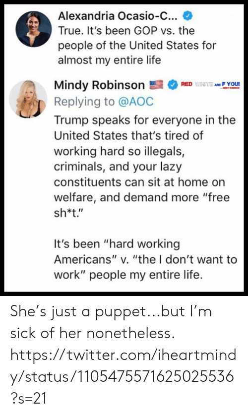 """aoc: Alexandria Ocasio-C...  True. It's been GOP vs. the  people of the United States for  almost my entire life  Mindy RobinsonRF You  Replying to @AOC  Trump speaks for everyone in the  United States that's tired of  working hard so illegals,  criminals, and your lazy  constituents can sit at home on  welfare, and demand more """"free  sh*t.""""  It's been """"hard working  Americans"""" v. """"the I don't want to  work"""" people my entire life. She's just a puppet...but I'm sick of her nonetheless.  https://twitter.com/iheartmindy/status/1105475571625025536?s=21"""