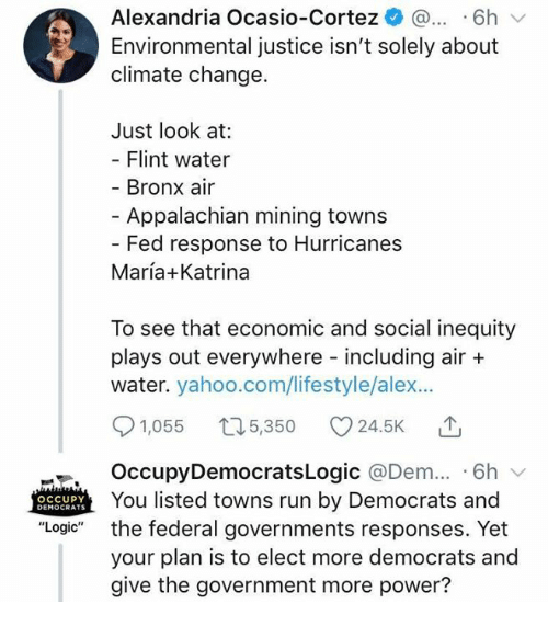 "economic: Alexandria Ocasio-Cortez ^ ...6h  Environmental justice isn't solely about  climate change.  Just look at:  Flint water  Bronx air  - Appalachian mining towns  Fed response to Hurricanes  María+Katrina  To see that economic and social inequity  plays out everywhere including air +  water. yahoo.com/lifestyle/alex...  91,055 t05,350 24.5K T  OccupyDemocratsLogic @Dem.. 6h v  You listed towns run by Democrats and  the federal governments responses. Yet  your plan is to elect more democrats and  give the government more power?  OCCUPY  DEMOCRATS  ""Logic"""