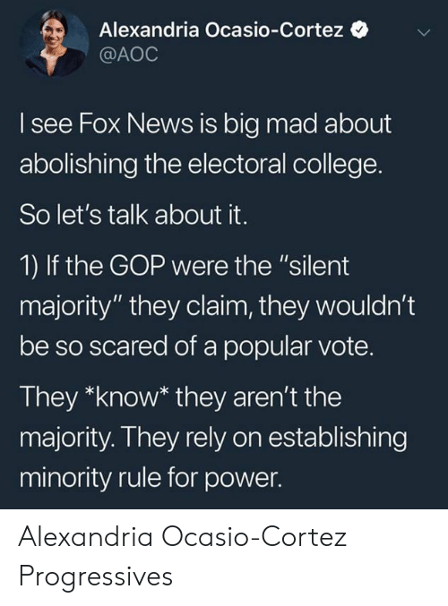 "College, News, and Fox News: Alexandria Ocasio-Cortez  @AOC  I see Fox News is big mad about  abolishing the electoral college.  So let's talk about it.  1) If the GOP were the ""silent  majority"" they claim, they wouldn't  be so scared of a popular vote.  They *know* they aren't the  majority. They rely on establishing  minority rule for power. Alexandria Ocasio-Cortez Progressives"
