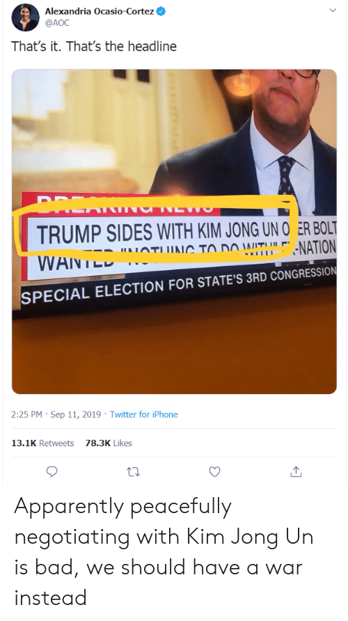 Apparently, Bad, and Iphone: Alexandria Ocasio-Cortez  @AOC  That's it. That's the headline  DREA  TRUMP SIDES WITH KIM JONG UN O ER BOLT  -NATION  AIATUUAC TO DO WITUL  wwlII  WANTED  SPECIAL ELECTION FOR STATE'S 3RD CONGRESSION  2:25 PM Sep 11, 2019 Twitter for iPhone  13.1K Retweets  78.3K Likes Apparently peacefully negotiating with Kim Jong Un is bad, we should have a war instead