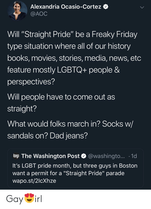 "freaky friday: Alexandria Ocasio-Cortez  @AOC  Will ""Straight Pride"" be a Freaky Friday  type situation where all of our history  books, movies, stories, media, news, etc  feature mostly LGBTQ+ people &  perspectives?  Will people have to come out as  straight?  What would folks march in? Socks w/  sandals on? Dad jeans?  wp The Washington Post  @washingto... 1d  It's LGBT pride month, but three guys in Boston  want a permit for a ""Straight Pride"" parade  wapo.st/2lcXhze Gay😍irl"
