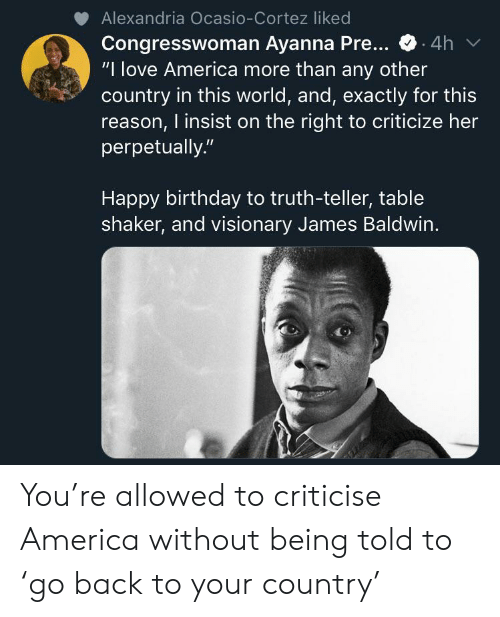 "America, Birthday, and Love: Alexandria Ocasio-Cortez liked  Congresswoman Ayanna Pre...  ""I love America more than any other  country in this world, and, exactly for this  reason, I insist on the right to criticize her  perpetually.""  4h  Happy birthday to truth-teller, table  shaker, and visionary James Baldwin. You're allowed to criticise America without being told to 'go back to your country'"
