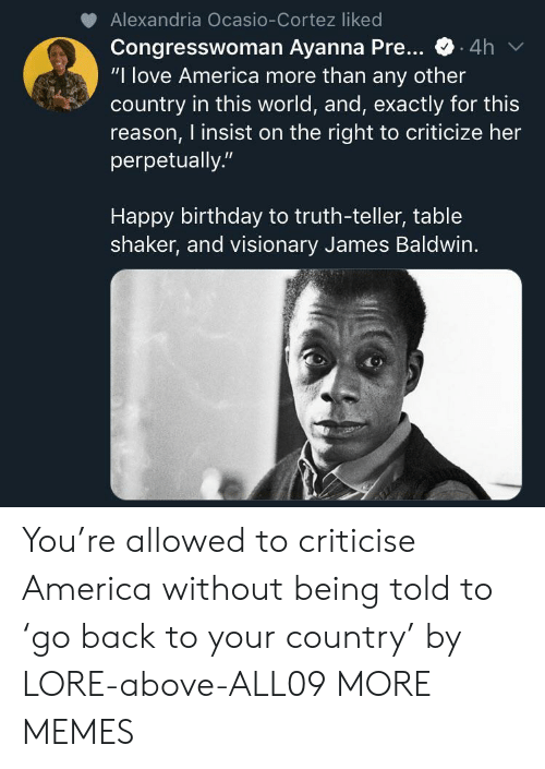 "America, Birthday, and Dank: Alexandria Ocasio-Cortez liked  Congresswoman Ayanna Pre...  ""I love America more than any other  country in this world, and, exactly for this  reason, I insist on the right to criticize her  perpetually.""  .4h  Happy birthday to truth-teller, table  shaker, and visionary James Baldwin. You're allowed to criticise America without being told to 'go back to your country' by LORE-above-ALL09 MORE MEMES"