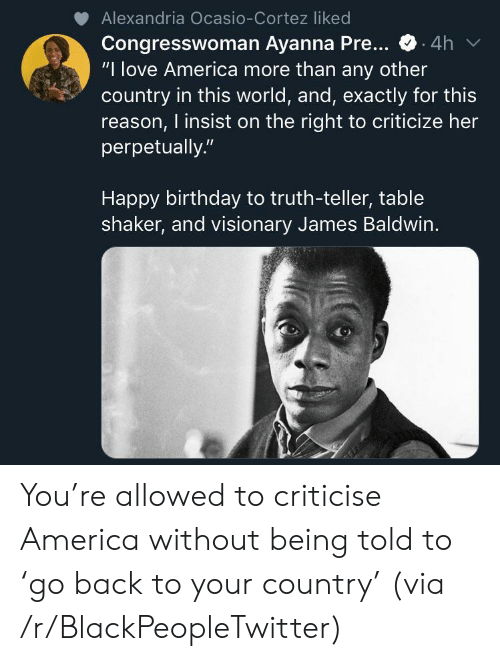 "America, Birthday, and Blackpeopletwitter: Alexandria Ocasio-Cortez liked  Congresswoman Ayanna Pre...  ""I love America more than any other  country in this world, and, exactly for this  reason, I insist on the right to criticize her  perpetually.""  .4h  Happy birthday to truth-teller, table  shaker, and visionary James Baldwin. You're allowed to criticise America without being told to 'go back to your country' (via /r/BlackPeopleTwitter)"