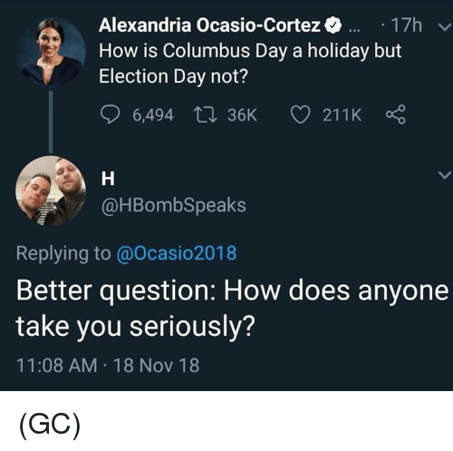 Memes, 🤖, and How: Alexandria Ocasio-Cortez17h  How is Columbus Day a holiday but  Election Day not?  @HBombSpeaks  Replying to @Ocasio2018  Better question: How does anyone  take you seriously?  11:08 AM 18 Nov 18 (GC)