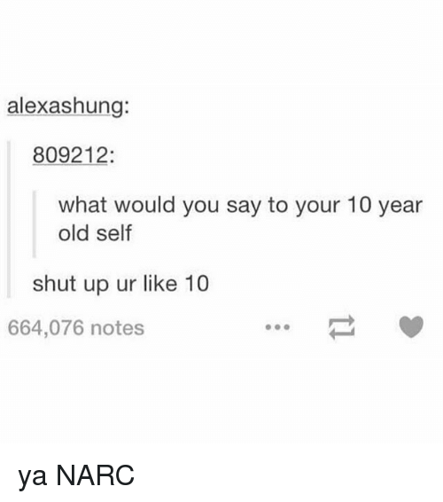 Narcing: alexashung:  809212:  what would you say to your 10 year  old self  shut up ur like 10  664,076 notes ya NARC