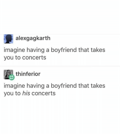 Boyfriend, Imagine, and You: alexgagkarth  imagine having a boyfriend that takes  you to concerts  thinfericr  imagine having a boyfriend that takes  you to his concert:s