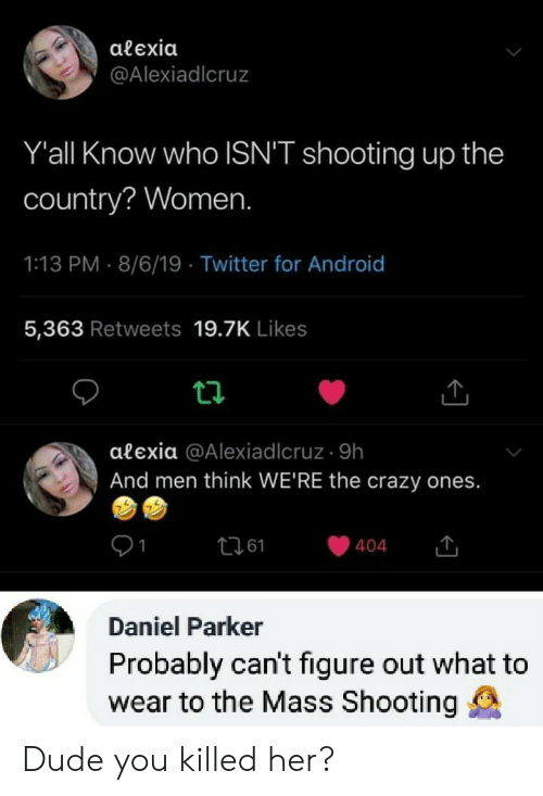 Android, Crazy, and Dude: alexia  @Alexiadlcruz  Y'all Know who ISN'T shooting up the  country? Women.  1:13 PM 8/6/19 Twitter for Android  5,363 Retweets 19.7K Likes  alexia @Alexiadlcruz 9h  And men think WE'RE the crazy ones.  t261  404  Daniel Parker  Probably can't figure out what to  wear to the Mass Shooting Dude you killed her?