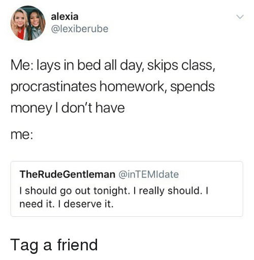 Lay's, Memes, and Money: alexia  @lexiberube  Me: lays in bed all day, skips class,  procrastinates homework, spends  money I don't have  me:  TheRudeGentleman @inTEMldate  I should go out tonight. I really should. I  need it. I deserve it. Tag a friend