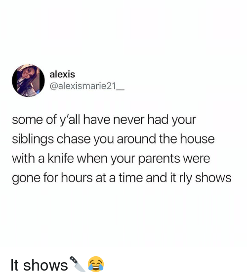 Parents, Chase, and House: alexis  @alexismarie21  some of y'all have never had your  siblings chase you around the house  with a knife when your parents were  gone for hours at a time and it rly shows It shows🔪😂