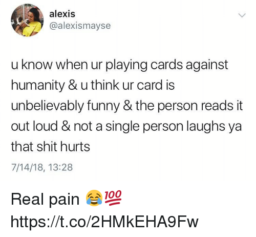 Cards Against Humanity, Funny, and Shit: alexis  @alexismayse  u know when ur playing cards against  humanity & u think ur card is  unbelievably funny & the person reads it  out loud & not a single person laughs ya  that shit hurts  7/14/18, 13:28 Real pain 😂💯 https://t.co/2HMkEHA9Fw