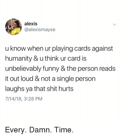 Cards Against Humanity, Funny, and Memes: alexis  @alexismayse  u know when ur playing cards against  humanity & u think ur card is  unbelievably funny & the person reads  it out loud & not a single person  laughs ya that shit hurts  7/14/18, 3:28 PM Every. Damn. Time.