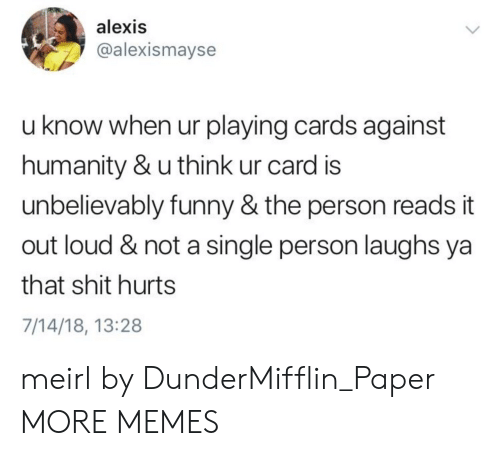 unbelievably: alexis  @alexismayse  u know when ur playing cards against  humanity & u think ur card is  unbelievably funny & the person reads it  out loud & not a single person laughs ya  that shit hurts  7/14/18, 13:28 meirl by DunderMifflin_Paper MORE MEMES