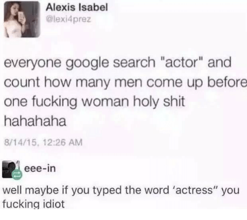 """Fucking, Google, and Memes: Alexis Isabel  @lexi4prez  everyone google search """"actor"""" and  count how many men come up before  one fucking woman holy shit  hahahaha  8/14/15, 12:26 AM  eee-in  well maybe if you typed the word 'actress"""" you  fucking idiot"""