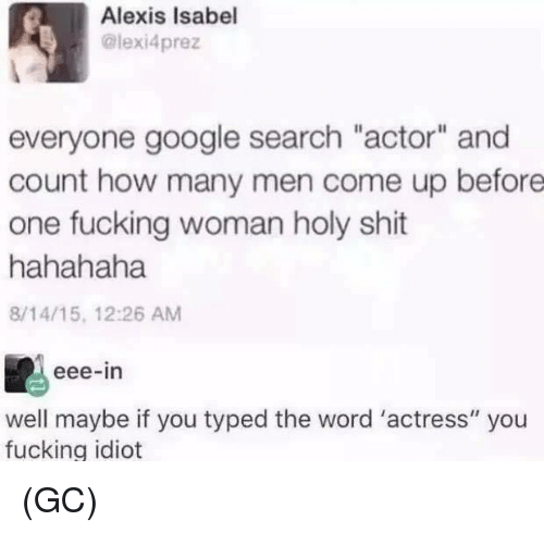"Fucking, Google, and Memes: Alexis Isabel  @lexi4prez  everyone google search ""actor"" and  count how many men come up before  one fucking woman holy shit  hahahaha  8/14/15, 12:26 AM  eee-in  well maybe if you typed the word 'actress"" you  fucking idiot (GC)"