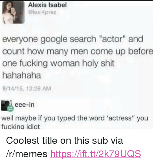 "Fucking, Google, and Memes: Alexis Isabel  @lexi4prez  everyone google search ""actor"" and  count how many men come up before  one fucking woman holy shit  hahahaha  8/14/15, 12:26 AM  eee-in  well maybe if you typed the word 'actress"" you  fucking idiot <p>Coolest title on this sub via /r/memes <a href=""https://ift.tt/2k79UQS"">https://ift.tt/2k79UQS</a></p>"