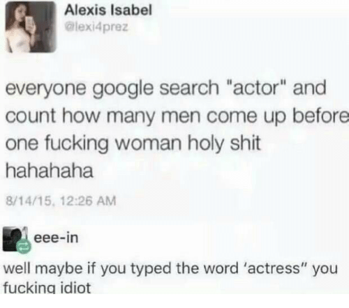 "Fucking, Google, and Shit: Alexis Isabel  @lexi4prez  everyone google search ""actor"" and  count how many men come up before  one fucking woman holy shit  hahahaha  8/14/15, 12:26 AM  eee-in  well maybe if you typed the word 'actress"" you  fucking idiot"