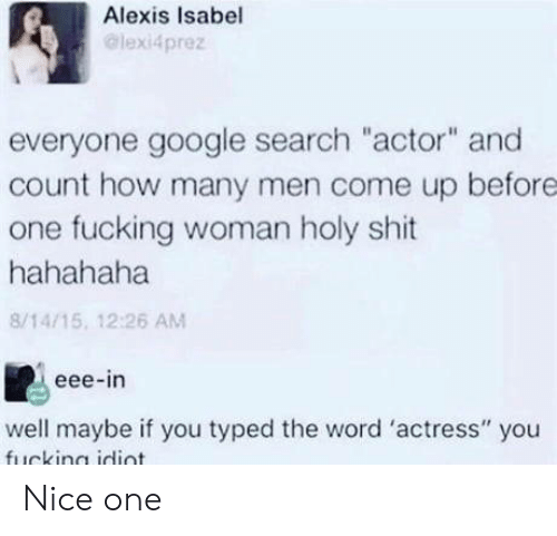 "Fucking, Google, and Shit: Alexis Isabel  @lexi4prez  everyone google search ""actor"" and  count how many men come up before  one fucking woman holy shit  hahahaha  8/14/15, 12:26 AM  eee-in  well maybe if you typed the word 'actress"" you Nice one"