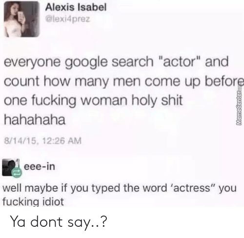 """actress: Alexis Isabel  @lexi4prez  everyone google search """"actor"""" and  count how many men come up before  one fucking woman holy shit  hahahaha  8/14/15, 12:26 AM  eee-in  well maybe if you typed the word 'actress"""" you  fucking idiot  MemeCenterc Ya dont say..?"""