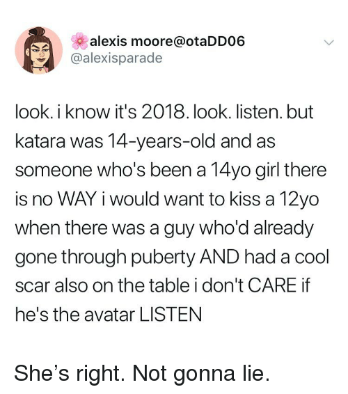 Avatar, Cool, and Girl: alexis moore@otaDD06  @alexisparade  look. i know it's 2018. look. listen. but  katara was 14-years-old and as  someone who's been a 14yo girl there  is no WAY i would want to kiss a 12yo  when there was a guy who'd already  gone through puberty AND had a cool  scar also on the table i don't CARE if  he's the avatar LISTEN She's right. Not gonna lie.