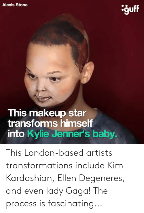 Dank, Ellen DeGeneres, and Kim Kardashian: Alexis Stone  guff  9U  This makeup star  transforms himself  into Kylie Jenner's baby This London-based artists transformations include Kim Kardashian, Ellen Degeneres, and even lady Gaga! The process is fascinating...