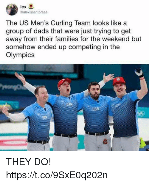 Funny, The Weekend, and Olympics: @alexissantoraaa  The US Men's Curling Team looks like a  group of dads that were just trying to get  away from their families for the weekend but  somehow ended up competing in the  Olympics  USA THEY DO! https://t.co/9SxE0q202n