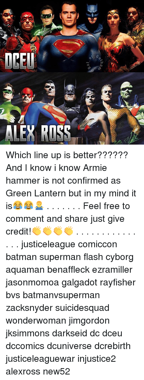 Batman, Memes, and Superman: ALEY ROSS Which line up is better?????? And I know i know Armie hammer is not confirmed as Green Lantern but in my mind it is😂😂🤷‍♂️ . . . . . . . Feel free to comment and share just give credit!👏👏👏👏 . . . . . . . . . . . . . . . justiceleague comiccon batman superman flash cyborg aquaman benaffleck ezramiller jasonmomoa galgadot rayfisher bvs batmanvsuperman zacksnyder suicidesquad wonderwoman jimgordon jksimmons darkseid dc dceu dccomics dcuniverse dcrebirth justiceleaguewar injustice2 alexross new52