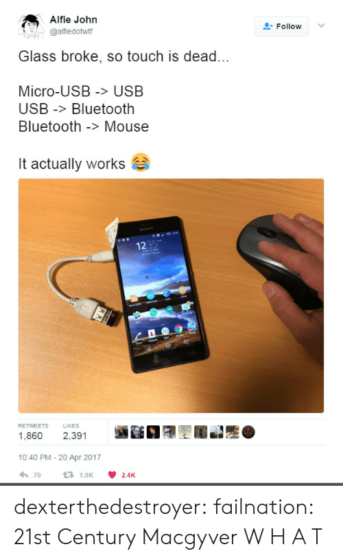 century: Alfie John  @alfiedottf  Follow ﹀  Glass broke, so touch is dead...  Micro-USB > USB  USB -Bluetooth  Bluetooth -> Mouse  it actually works  1235  RETWEETS LIKES  1,860 2,391  10:40 PM - 20 Apr 2017  70  1.9K  2.4K dexterthedestroyer: failnation: 21st Century Macgyver  W H A T