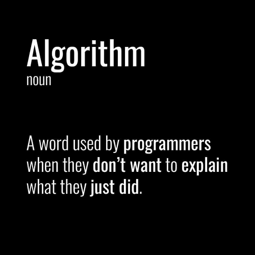 Word, Algorithm, and Did: Algorithm  noun  A word used by programmers  when they don't want to explain  what they just did.