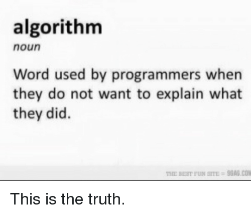 Best, Word, and Truth: algorithm  noun  Word used by programmers when  they do not want to explain what  they did.  THE BEST FUN SITE-9GAS.COM This is the truth.
