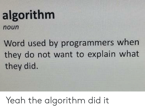 Yeah, Word, and Algorithm: algorithm  noun  Word used by programmers when  they do not want to explain what  they did. Yeah the algorithm did it