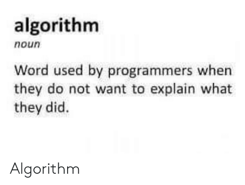 Word, Algorithm, and Did: algorithm  noun  Word used by programmers when  they do not want to explain what  they did. Algorithm