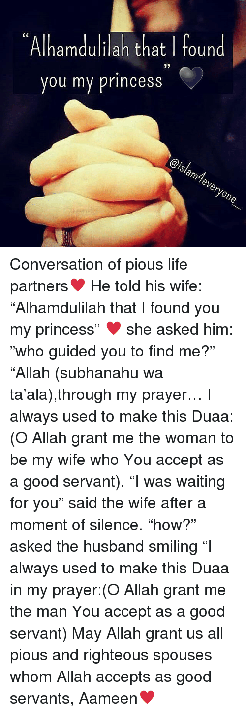 """my princess: Alhamdulilah that I found  9)  you my princess  islam tever  yone Conversation of pious life partners♥ He told his wife: """"Alhamdulilah that I found you my princess"""" ♥ she asked him: """"who guided you to find me?"""" """"Allah (subhanahu wa ta'ala),through my prayer… I always used to make this Duaa: (O Allah grant me the woman to be my wife who You accept as a good servant). """"I was waiting for you"""" said the wife after a moment of silence. """"how?"""" asked the husband smiling """"I always used to make this Duaa in my prayer:(O Allah grant me the man You accept as a good servant) May Allah grant us all pious and righteous spouses whom Allah accepts as good servants, Aameen♥"""