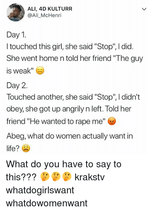 """Ali, Life, and Memes: ALI, 4D KULTURR  @Ali_McHenri  Day 1  I touched this girl, she said """"Stop"""", I did.  She went home n told her friend """"The guy  is weak""""  Day 2.  Touched another, she said """"Stop"""", I didn't  obey, she got up angrily n left. Told her  friend """"He wanted to rape me""""  Abeg, what do women actually want in  life? What do you have to say to this??? 🤔🤔🤔 krakstv whatdogirlswant whatdowomenwant"""