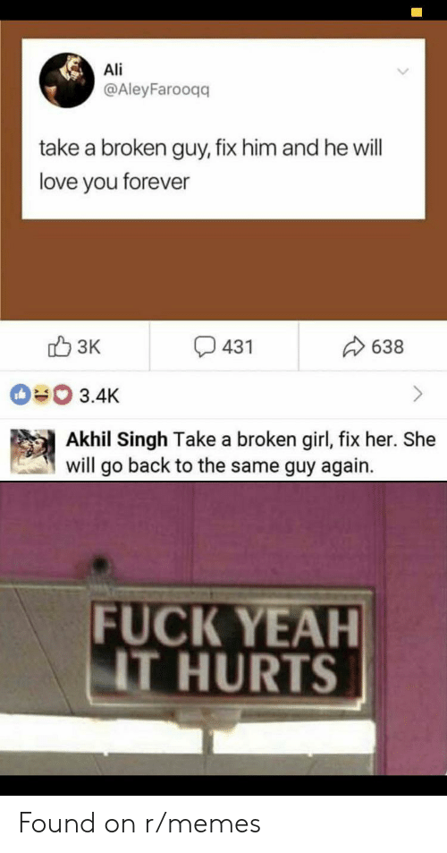 Ali, Love, and Memes: Ali  @AleyFarooqq  take a broken guy, fix him and he will  love you forever  3K  431  638  3.4K  Akhil Singh Take a broken girl, fix her. She  will go back to the same guy again.  FUCK YEAH  IT HURTS Found on r/memes