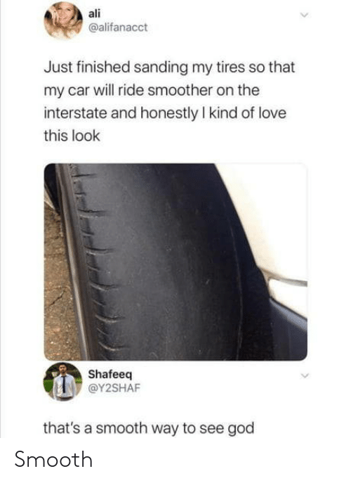 car: ali  @alifanacct  Just finished sanding my tires so that  my car will ride smoother on the  interstate and honestly I kind of love  this look  Shafeeq  @Y2SHAF  that's a smooth way to see god Smooth