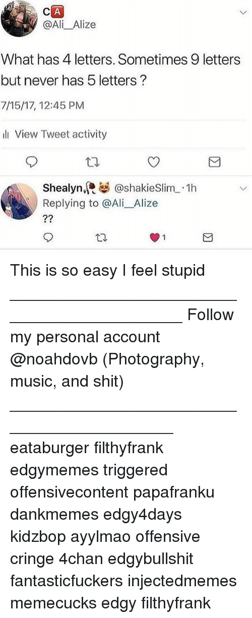 4chan, Ali, and Memes: @Ali_Alize  What has 4 letters. Sometimes 9 letters  but never has 5 letters?  7/15/17, 12:45 PM  l View Tweet activity  Shealyn,@shakieSlim 1h  Replying to @Ali_Alize This is so easy I feel stupid ____________________________________________ Follow my personal account @noahdovb (Photography, music, and shit) ___________________________________________ eataburger filthyfrank edgymemes triggered offensivecontent papafranku dankmemes edgy4days kidzbop ayylmao offensive cringe 4chan edgybullshit fantasticfuckers injectedmemes memecucks edgy filthyfrank