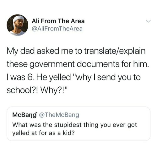 """Ali, Dad, and School: Ali From The Area  @AliFromTheArea  My dad asked me to translate/explain  these government documents for him  I was 6.He yelled """"why I send you to  school?! Why?!""""  McBang @TheMcBang  What was the stupidest thing you ever got  yelled at for as a kid?"""