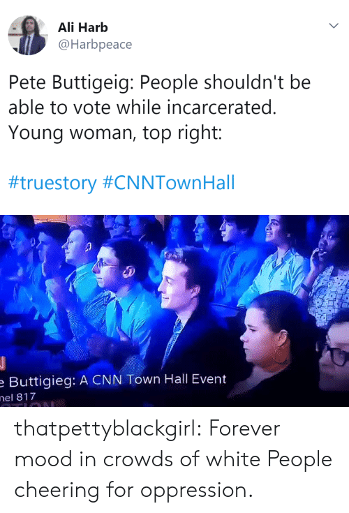 Ali, cnn.com, and Mood: Ali Harb  @Harbpeace  Pete Buttigeig: People shouldn't be  able to vote while incarcerated.  Young woman, top right:  #truestory #CNNTownHall   Buttigieg: A CNN Town Hall Event  el 817 thatpettyblackgirl: Forever mood in crowds of white People cheering for oppression.