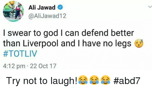 Ali, God, and Memes: Ali Jawad  @AliJawad12  I swear to god I can defend better  than Liverpool and I have no legs  #TOTLIV  4:12 pm 22 Oct 17 Try not to laugh!😂😂😂 #abd7