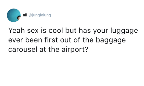 Ali, Dank, and Sex: ali @junglelung  Yeah sex is cool but has your luggage  been first out of the baggage  carousel at the airport?