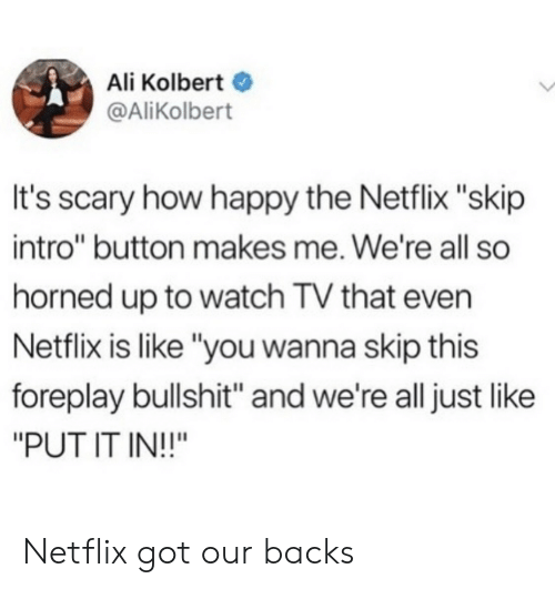 """Ali, Netflix, and Happy: Ali Kolbert  @AliKolbert  It's scary how happy the Netflix """"skip  intro"""" button makes me. We're all so  horned up to watch TV that even  Netflix is like """"you wanna skip this  foreplay bullshit"""" and we're all just like  """"PUT IT IN!!"""" Netflix got our backs"""