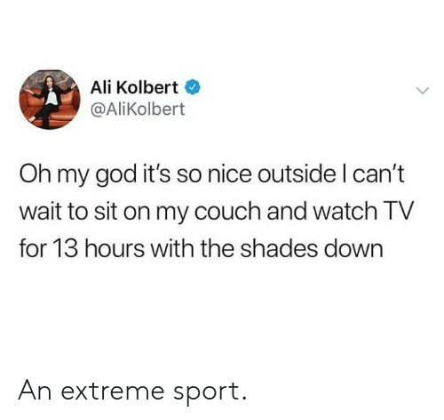 extreme sport: Ali Kolbert  @AliKolbert  Oh my god it's so nice outside l can't  wait to sit on my couch and watch TV  for 13 hours with the shades down An extreme sport.