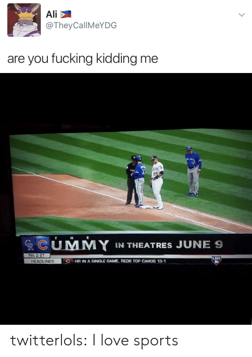 You Fucking Kidding Me: Ali  @TheyCallMeYDG  are you fucking kidding me   RCUMY IN THEATRES JUNE Ss  FRI. 2 ET  LIVE  HEADLINES  C HR IN A SINGLE GAME, REDS TOP CARDS 13-1 twitterlols:  I love sports