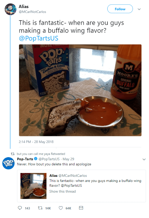 Pop, Buffalo, and Never: Alias  @MCarlNotCarlos  Follow  This is fantastic- when are you guys  making a buffalo wing flavor?  @PopTartsUS  ats 。  OORES  ORIGINAL  BUFFALO  8  SAUICE  ET  2:14 PM-28 May 2018   ti but you can call me yaya Retweeted  Pop-Tarts Ф @PopTartsUs. May 29  Never. How bout you delete this and apologize  arts  Alias @MCarlNotCarlos  This is fantastic- when a  flavor? @PopTartsUs  Show this thread  re you guys makin  g a buffalo wing  143 14K 6K