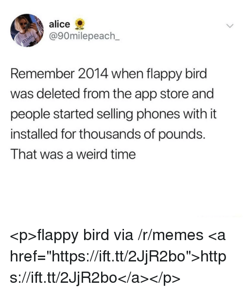"""Memes, Weird, and App Store: alice  @90milepeach_  Remember 2014 when flappy bird  was deleted from the app store and  people started selling phones with it  installed for thousands of pounds.  That was a weird time <p>flappy bird via /r/memes <a href=""""https://ift.tt/2JjR2bo"""">https://ift.tt/2JjR2bo</a></p>"""