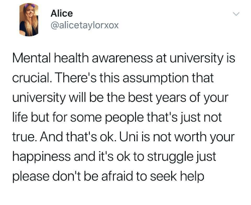 Life, Struggle, and True: Alice  @alicetaylorxox  Mental health awareness at university is  crucial. There's this assumption that  university will be the best years of your  life but for some people that's just not  true. And that's ok. Uni is not worth your  happiness and it's ok to struggle just  please don't be afraid to seek help