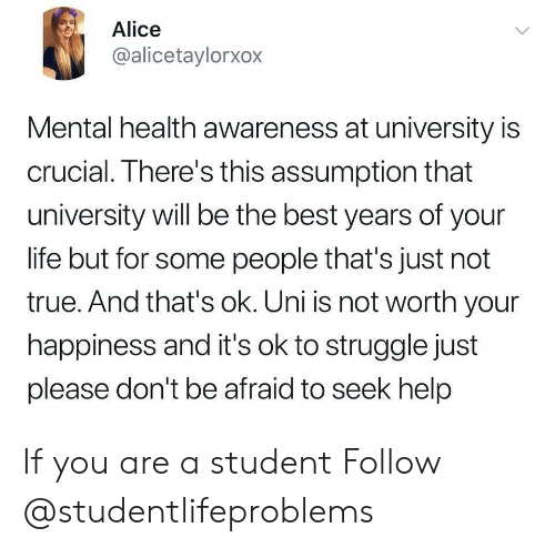 Life, Struggle, and True: Alice  @alicetaylorxox  Mental health awareness at university is  crucial. There's this assumption that  university will be the best years of your  life but for some people that's just not  true. And that's ok. Uni is not worth your  happiness and it's ok to struggle just  please don't be afraid to seek help If you are a student Follow @studentlifeproblems​