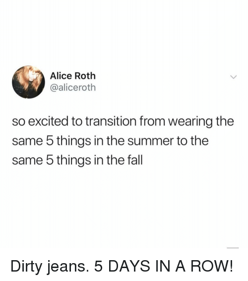 Fall, Summer, and Dirty: Alice Roth  @aliceroth  so excited to transition from wearing the  same 5 things in the summer to the  same 5 things in the fall Dirty jeans. 5 DAYS IN A ROW!