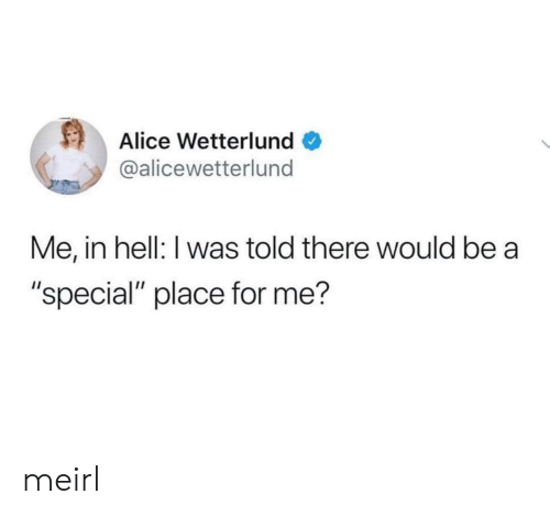 "Hell, MeIRL, and Alice: Alice Wetterlund  @alicewetterlund  Me, in hell: I was told there would be  ""special"" place for me? meirl"